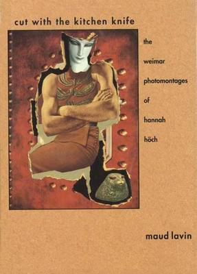 Cut with the Kitchen Knife: The Weimar Photomontages of Hannah Hoch - Lavin, Maud, Ms.