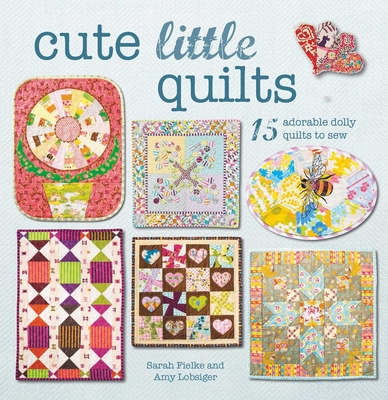 Cute Little Quilts: 15 Adorable Dolly Quilts to Sew - Fielke, Sarah, and Lobsiger, Amy