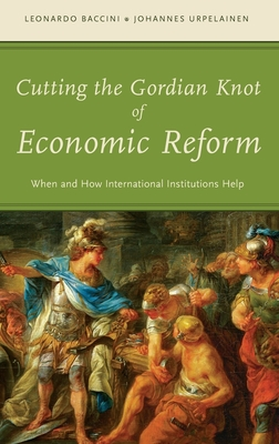 Cutting the Gordian Knot of Economic Reform: When and How International Institutions Help - Baccini, Leonardo