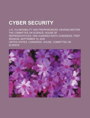 Cyber Security: U.S. Vulnerability and Preparedness: Hearing Before the Committee on Science, House of Representatives - United States Congressional House, and United States Congress House
