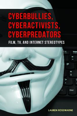 Cyberbullies, Cyberactivists, Cyberpredators: Film, TV, and Internet Stereotypes - Rosewarne, Lauren
