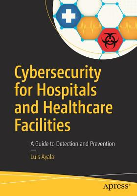 Cybersecurity for Hospitals and Healthcare Facilities: A Guide to Detection and Prevention - Ayala, Luis
