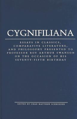 Cygnifiliana: Essays in Classics, Comparative Literature, and Philosophy Presented to Professor Roy Arthur Swanson on the Occasion of His Seventy-Fifth Birthday - Schroeder, Chad Matthew (Editor)