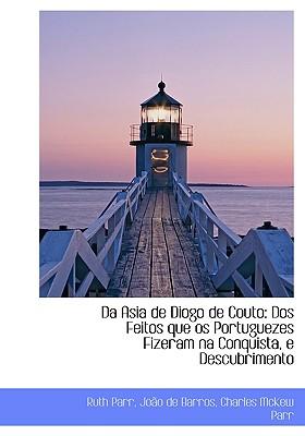 Da Asia de Diogo de Couto: DOS Feitos Que OS Portuguezes Fizeram Na Conquista, E Descubrimento - Parr, Ruth, and De Barros, Joo, and Parr, Charles McKew