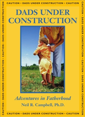 Dads Under Construction: Adventures in Fatherhood - Campbell, Neil, Professor, Ph.D.