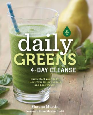 Daily Greens 4-Day Cleanse: Jump Start Your Health, Reset Your Energy, and Look and Feel Better Than Ever! - Martin, Shauna R, and Bialik, Mayim, PH.D., PH D (Foreword by)