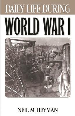 Daily Life During World War I - Heyman, Neil