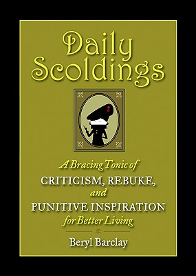 Daily Scoldings: A Bracing Tonic of Criticism, Rebuke, and Punitive Inspiration for Better Living - Barclay, Beryl