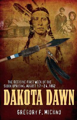Dakota Dawn: The Decisive First Week of the Sioux Uprising, August 17-24, 1862 - Michno, Gregory