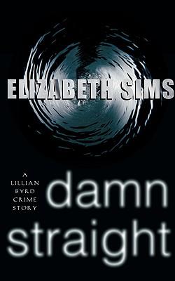 Damn Straight: A Lillian Byrd Crime Story - Sims, Elizabeth