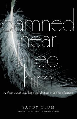Damned Near Killed Him: A Chronicle of Love, Hope and Despair in a Time of Cancer - Glum, Sandy