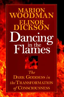 Dancing in the Flames - Goodman, Marion, PhD, and Dickson, Elinor, and Woodman, M