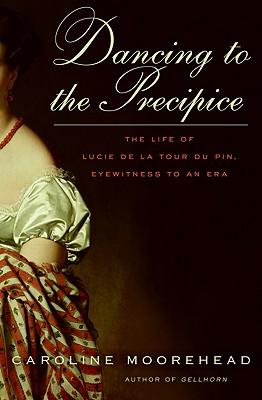 Dancing to the Precipice: The Life of Lucie de La Tour Du Pin, Eyewitness to an Era - Moorehead, Caroline