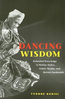 Dancing Wisdom: Embodied Knowledge in Haitian Vodou, Cuban Yoruba, and Bahian Candomble - Daniel, Yvonne