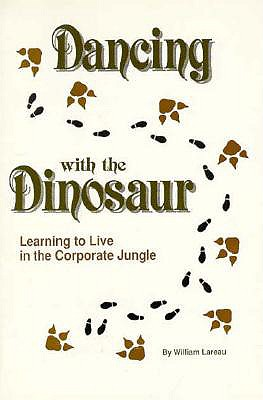 Dancing with the Dinosaur: Learning to Live in the Corporate Jungle - Lareau, William