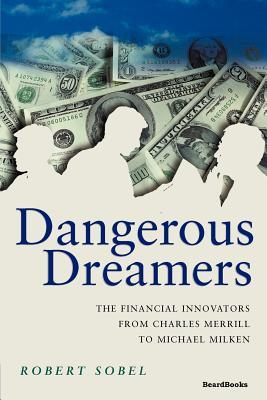 Dangerous Dreamers: The Financial Innovators from Charles Merrill to Michael Milken - Sobel, Robert