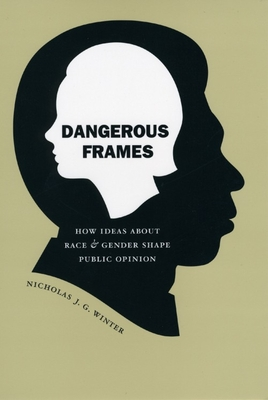 Dangerous Frames: How Ideas about Race and Gender Shape Public Opinion - Winter, Nicholas J G