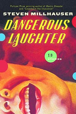 Dangerous Laughter: Thirteen Stories - Millhauser, Steven