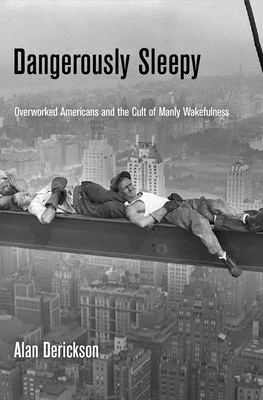 Dangerously Sleepy: Overworked Americans and the Cult of Manly Wakefulness - Derickson, Alan, Professor