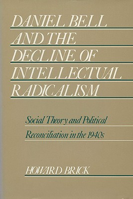 Daniel Bell and the Decline of Intellectual Radicalism: Social Theory and Political Reconciliation in the 1940's - Brick, Howard