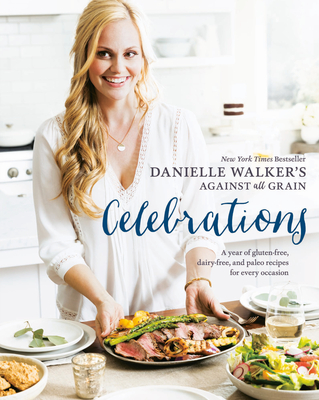 Danielle Walker's Against All Grain Celebrations: A Year of Gluten-Free, Dairy-Free, and Paleo Recipes for Every Occasion [A Cookbook] - Walker, Danielle