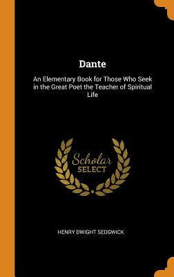 Dante: An Elementary Book for Those Who Seek in the Great Poet the Teacher of Spiritual Life - Sedgwick, Henry Dwight