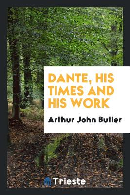 Dante, His Times and His Work - Butler, Arthur John
