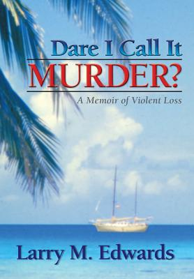 Dare I Call It Murder?: A Memoir of Violent Loss - Edwards, Larry M, and Saindon, Connie (Foreword by), and Brittain, Tim (Designer)