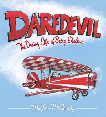 Daredevil: The Daring Life of Betty Skelton - McCarthy, Meghan
