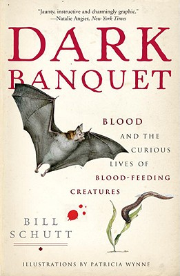 Dark Banquet: Blood and the Curious Lives of Blood-Feeding Creatures - Schutt, Bill