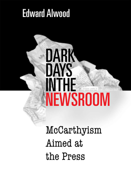 Dark Days in the Newsroom: McCarthyism Aimed at the Press - Alwood, Edward, Professor
