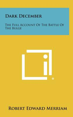 Dark December: The Full Account of the Battle of the Bulge - Merriam, Robert Edward