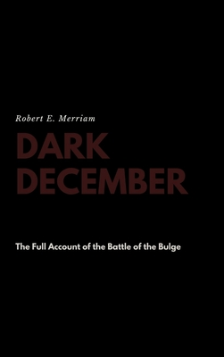 Dark December: The Full Account of the Battle of the Bulge - Merriam, Robert E