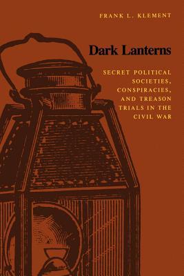 Dark Lanterns: Secret Political Societies, Conspiracies, and Treason Trials in the Civil War - Klement, Frank L