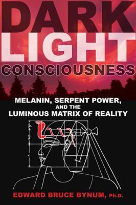 Dark Light Consciousness: Melanin, Serpent Power, and the Luminous Matrix of Reality - Bynum, Edward Bruce