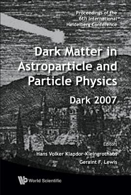 Dark Matter in Astroparticle and Particle Physics - Proceedings of the 6th International Heidelberg Conference - Lewis, Geraint F (Editor), and Klapdor-Kleingrothaus, Hans Volker (Editor)