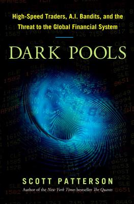 Dark Pools: High-Speed Traders, A.I. Bandits, and the Threat to the Global Financial System - Patterson, Scott