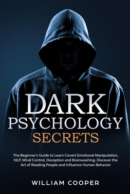 Dark Psychology Secrets: The Beginner's Guide to Learn Covert Emotional Manipulation, Mind Control, NLP, Deception and Brainwashing. Discover the Art of Reading People and Influence Human Behavior - Cooper, William
