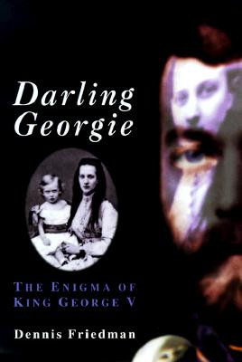 Darling Georgie: The Enigma of King George V - Friedman, Dennis