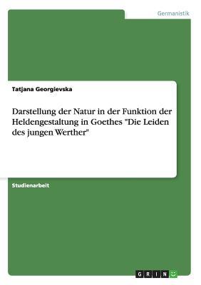 Darstellung Der Natur in Der Funktion Der Heldengestaltung in Goethes Die Leiden Des Jungen Werther - Georgievska, Tatjana