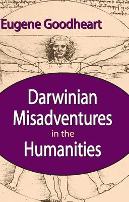 Darwinian Misadventures in the Humanities - Goodheart, Eugene, Professor