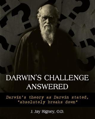 Darwin's Challenge Answered: Darwin's theory as Darwin stated, absolutely breaks down - Rigney, O D J Jan