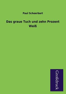 Das Graue Tuch Und Zehn Prozent Weiss - Scheerbart, Paul