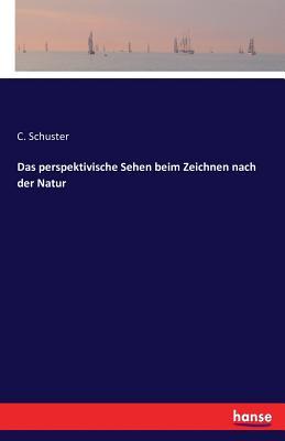 Das Perspektivische Sehen: Beim Zeichnen Nach Der Natur (1898) - Schuster, Carl