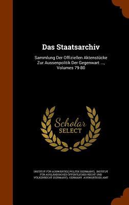 Das Staatsarchiv: Sammlung Der Offiziellen Aktenstucke Zur Aussenpolitik Der Gegenwart ..., Volumes 79-80 - Institut Fur Auswartige Politik (Germa (Creator), and Germany Auswartiges Amt (Creator)