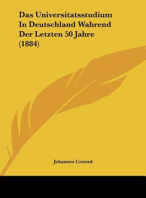 Das Universitatsstudium in Deutschland Wahrend Der Letzten 50 Jahre (1884) - Conrad, Johannes