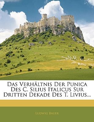 Das Verhaltnis Der Punica Des C. Silius Italicus Sur Dritten Dekade Des T. Livius... - Bauer, Ludwig