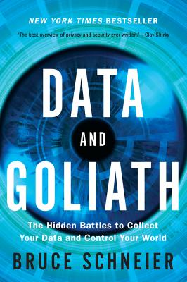 Data and Goliath: The Hidden Battles to Collect Your Data and Control Your World - Schneier, Bruce