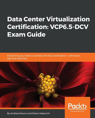 Data Center Virtualization Certification: VCP6.5-DCV Exam Guide: Everything you need to achieve 2V0-622 certification - with exam tips and exercises - Mauro, Andrea, and Valsecchi, Paolo