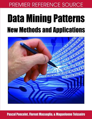 Data Mining Patterns: New Methods and Applications - Poncelet, Pascal (Editor), and Teisseire, Maguelonne (Editor), and Masseglia, Florent (Editor)
